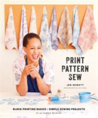 Cover image for Print, pattern, sew : block-printing basics + simple sewing projects for an inspired wardrobe
