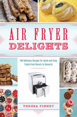 Cover image for Air fryer delights : 100 delicious recipes for quick-and-easy treats from donuts to desserts
