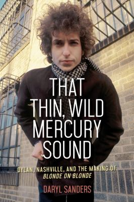 Cover image for That thin, wild Mercury sound : Dylan, Nashville, and the making of Blonde on blonde