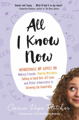 Cover image for All I know now : wonderings and advice on making friends, making mistakes, falling in (and out of) love, and other adventures in growing up hopefully