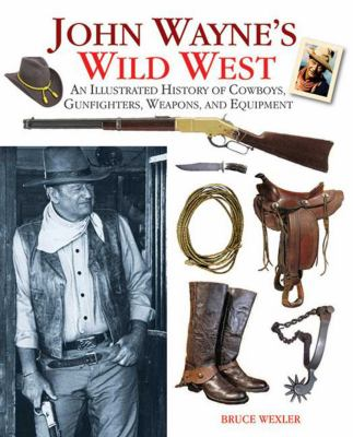 Cover image for John Wayne's wild West : an illustrated history of cowboys, gunfighters, weapons, and equipment