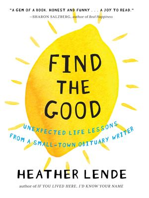 Cover image for Find the good : unexpected life lessons from a small-town obituary writer