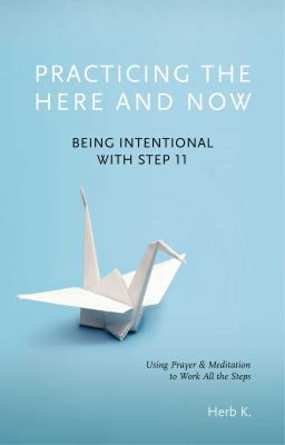 Cover image for Practicing the here and now : being intentional with step 11 : using prayer and meditation to work all the steps