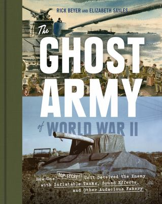 Cover image for The Ghost Army of World War II : How One Top-Secret Unit Deceived the Enemy with Inflatable Tanks, Sound Effects, and Other Audacious Fakery