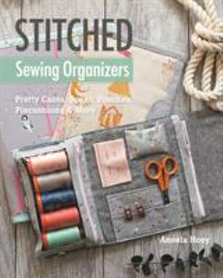 Cover image for Stitched sewing organizers : pretty cases, boxes, pouches, pincushions & more