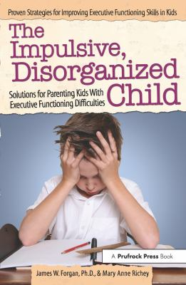 Cover image for The impulsive, disorganized child : solutions for parenting kids with executive functioning difficulties