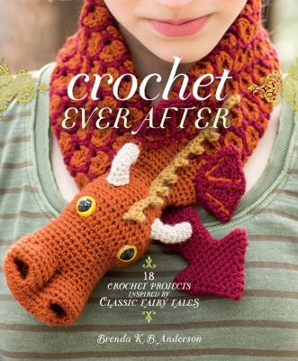 Cover image for Crochet ever after : 18 crochet projects Inspired by classic fairy tales