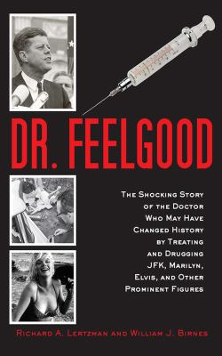 Cover image for Dr. Feelgood : the shocking story of the doctor who may have changed history by treating and drugging JFK, Marilyn, Elvis, and other prominent figures