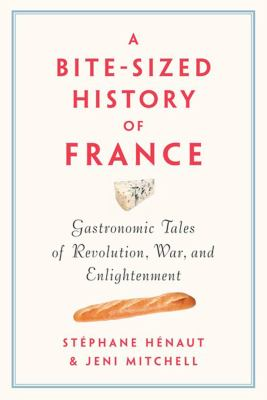 Cover image for A bite-sized history of France : gastronomic tales of revolution, war, and enlightenment