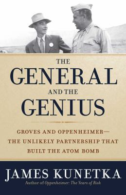 Cover image for The general and the genius : Groves and Oppenheimer : the unlikely partnership that built the atom bomb