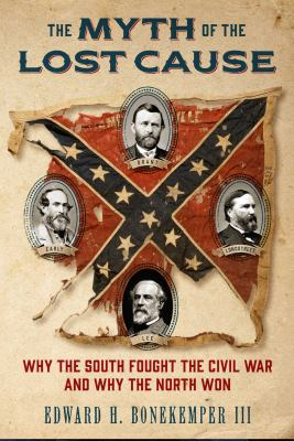 Cover image for The myth of the lost cause : why the South fought the Civil War and why the North won
