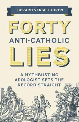 Cover image for Forty anti-Catholic lies : a myth-busting apologist sets the record straight