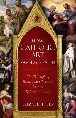 Cover image for How Catholic art saved the faith : the triumph of beauty and truth in Counter-Reformation art