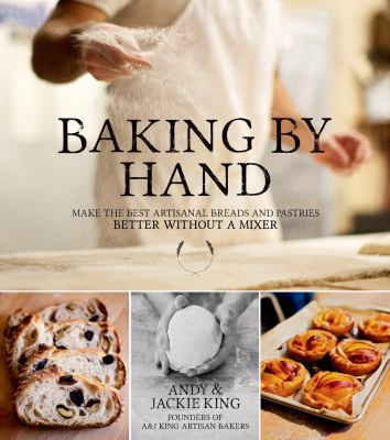 Cover image for Baking by hand : make the best artisanal breads and pastries better without a mixer