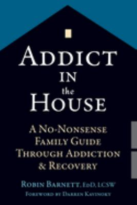 Cover image for Addict in the house : a no-nonsense family guide through addiction & recovery
