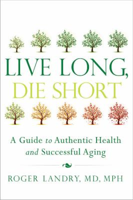 Cover image for Live long, die short : a guide to authentic health and successful aging