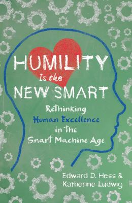 Cover image for Humility is the new smart : rethinking human excellence in the smart machine age