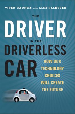 Cover image for The driver in the driverless car : how our technology choices will create the future