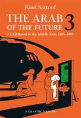 Cover image for The Arab of the future 3 : a graphic memoir : a childhood in the Middle East (1985-1987)
