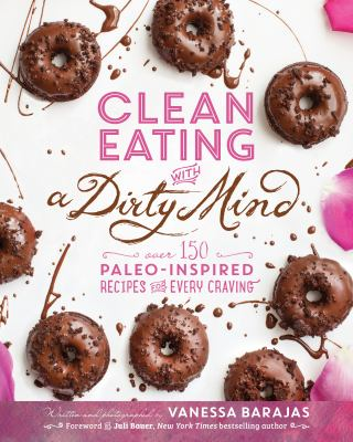 Cover image for Clean eating with a dirty mind : over 150 paleo-inspired recipes for every craving