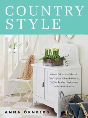 Cover image for Country style : home decor and rustic crafts from chandeliers to coffee tables, bedcovers to bulletin boards ; Bohemian industrial elegant shabby chic