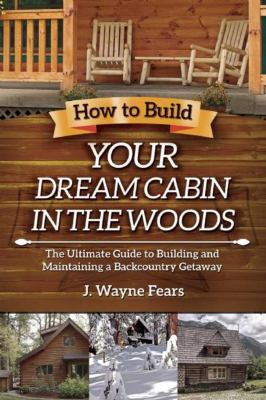 Cover image for How to build your dream cabin in the woods : the ultimate guide to building and maintaining a backcountry getaway
