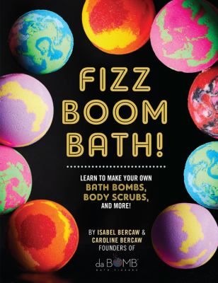 Cover image for Fizz boom bath! : learn to make your own bath bombs, body scrubs, and more!