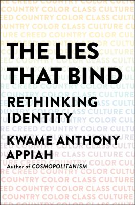 Cover image for The lies that bind : rethinking identity, creed, country, color, class, culture