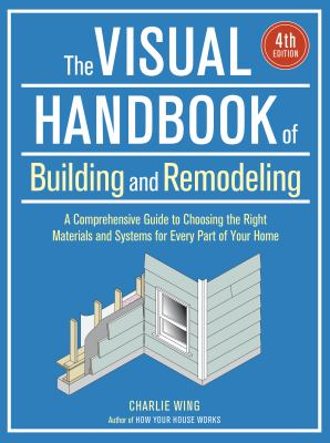 Cover image for The visual handbook of building and remodeling : a comprehensive guide to choosing the right materials and systems for every part of your home