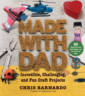 Cover image for Made with Dad : from wizards' wands to Japanese dolls, craft projects to build, make, and do with your kids