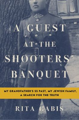 Cover image for A guest at the shooters' banquet : my grandfather's SS past, my Jewish family, a search for the truth