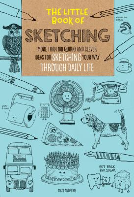 Cover image for The little book of sketching : more than 100 quirky and clever ideas for sketching your way through daily life