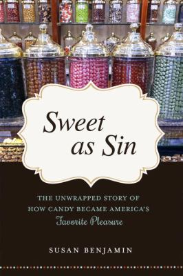 Cover image for Sweet as sin : the unwrapped story of how candy became America's favorite pleasure