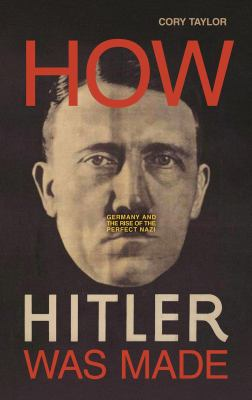 Cover image for How Hitler was made : Germany and the rise of the perfect nazi