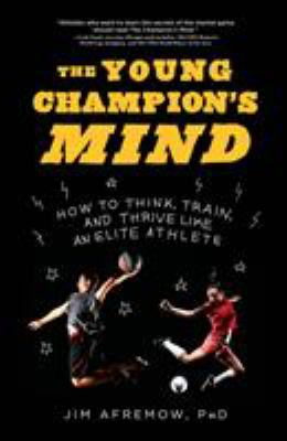 Cover image for The young champion's mind : how to think, train, and thrive like an elite athlete