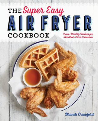Cover image for The super easy air fryer cookbook : crave-worthy recipes for healthier fried favorites