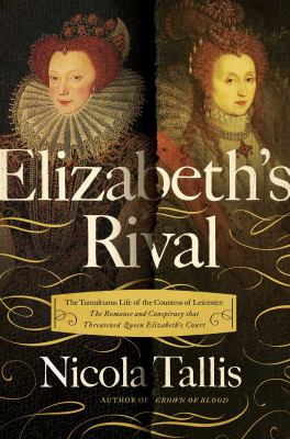 Cover image for Elizabeth's rival : the tumultuous life of the Countess of Leicester : the romance and conspiracy that threatened Queen Elizabeth's court