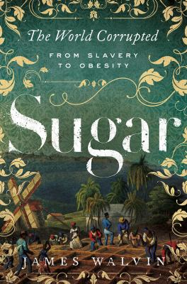 Cover image for Sugar : the world corrupted: from slavery to obesity