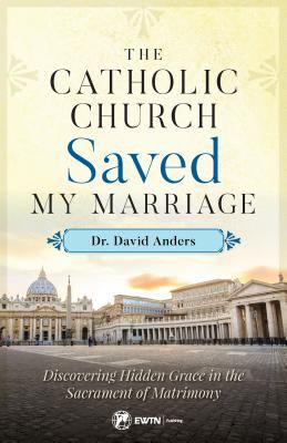 Cover image for The Catholic Church saved my marriage : discovering hidden grace in the sacrament of matrimony