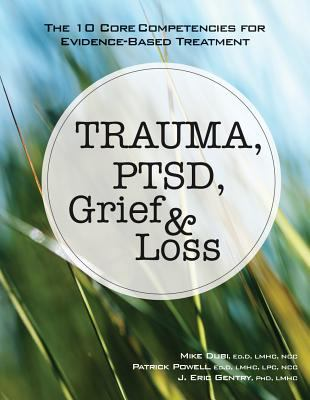Cover image for Trauma, PTSD, grief & loss : the 10 core competencies for evidence-based treatment