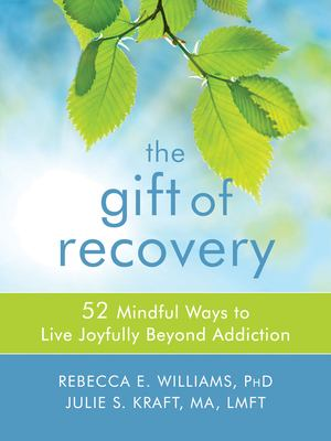 Cover image for The gift of recovery : 52 mindful ways to live joyfully beyond addiction