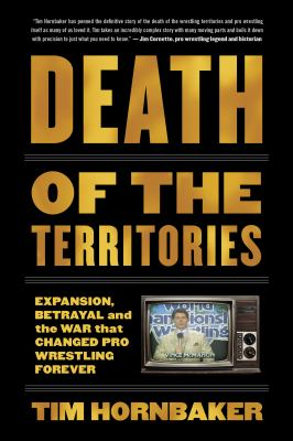 Cover image for Death of the territories : expansion, betrayal and the war that changed pro wrestling forever