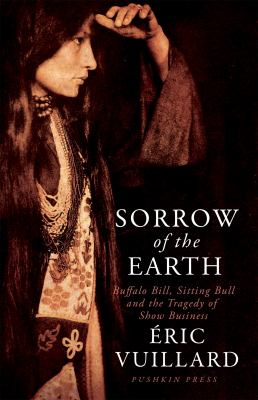 Cover image for Sorrow of the earth : Buffalo Bill, Sitting Bull and the tragedy of show business