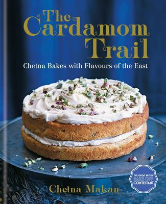 Cover image for The cardamom trail : Chetna bakes with flavours of the East