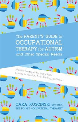 Cover image for The parent's guide to occupational therapy for autism and other special needs : practical strategies for motor skills, sensory integration, toilet training, and more