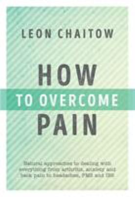 Cover image for How to overcome pain : natural approaches to dealing with everything from arthritis, anxiety and back pain to headaches, PMS and IBS