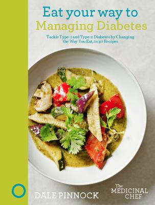 Cover image for Eat your way to managing diabetes : tackle Type-1 and Type-2 diabetes by changing the way you eat, in 50 Recipes