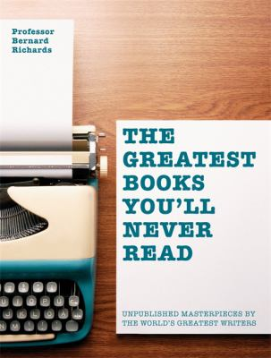 Cover image for The greatest books you'll never read : unpublished masterpieces by the world's greatest writers