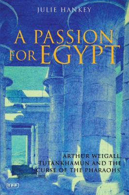 """Cover image for A passion for Egypt : Arthur Weigall, Tutankhamun, and the """"curse of the pharaohs"""""""