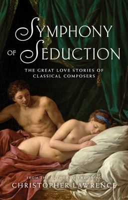 Cover image for The symphony of seduction : the great love stories of classical composers